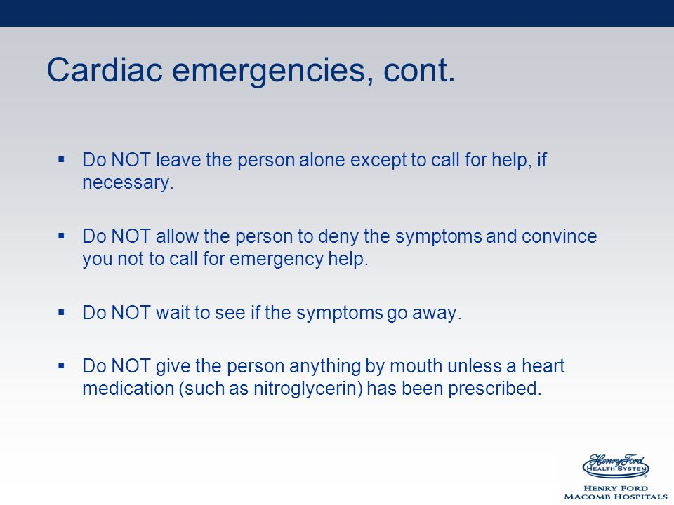 Cardiac emergencies, cont. Do NOT leave the person alone except to call for help, if necessary.