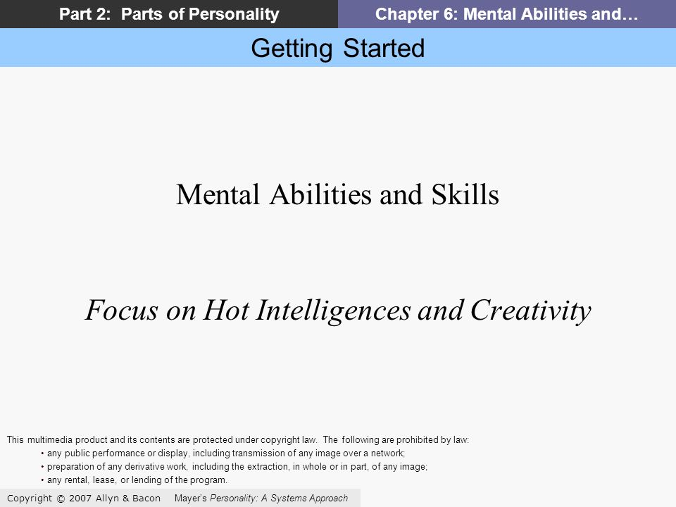 Getting Started Copyright © 2007 Allyn & Bacon Mayers Personality: A Systems Approach Part 2: Parts of PersonalityChapter 6: Mental Abilities and… Mental Abilities and Skills Focus on Hot Intelligences and Creativity This multimedia product and its contents are protected under copyright law.