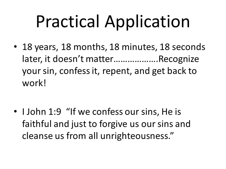 Practical Application 18 years, 18 months, 18 minutes, 18 seconds later, it doesnt matter……………….Recognize your sin, confess it, repent, and get back to work.
