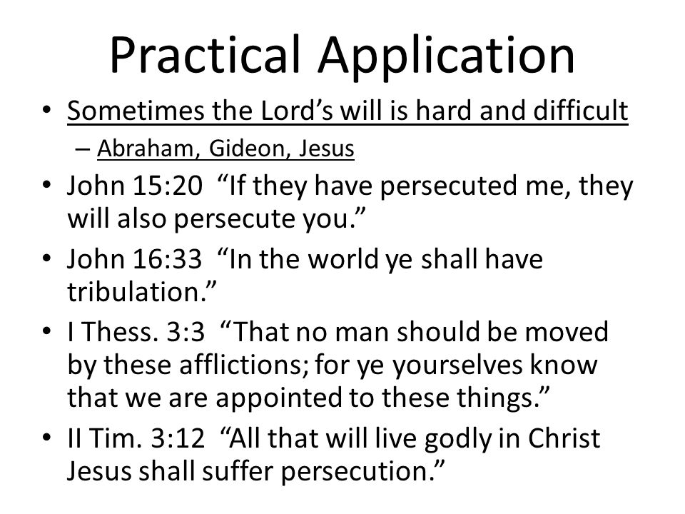 Practical Application Sometimes the Lords will is hard and difficult – Abraham, Gideon, Jesus John 15:20 If they have persecuted me, they will also persecute you.