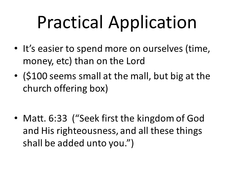 Practical Application Its easier to spend more on ourselves (time, money, etc) than on the Lord ($100 seems small at the mall, but big at the church offering box) Matt.
