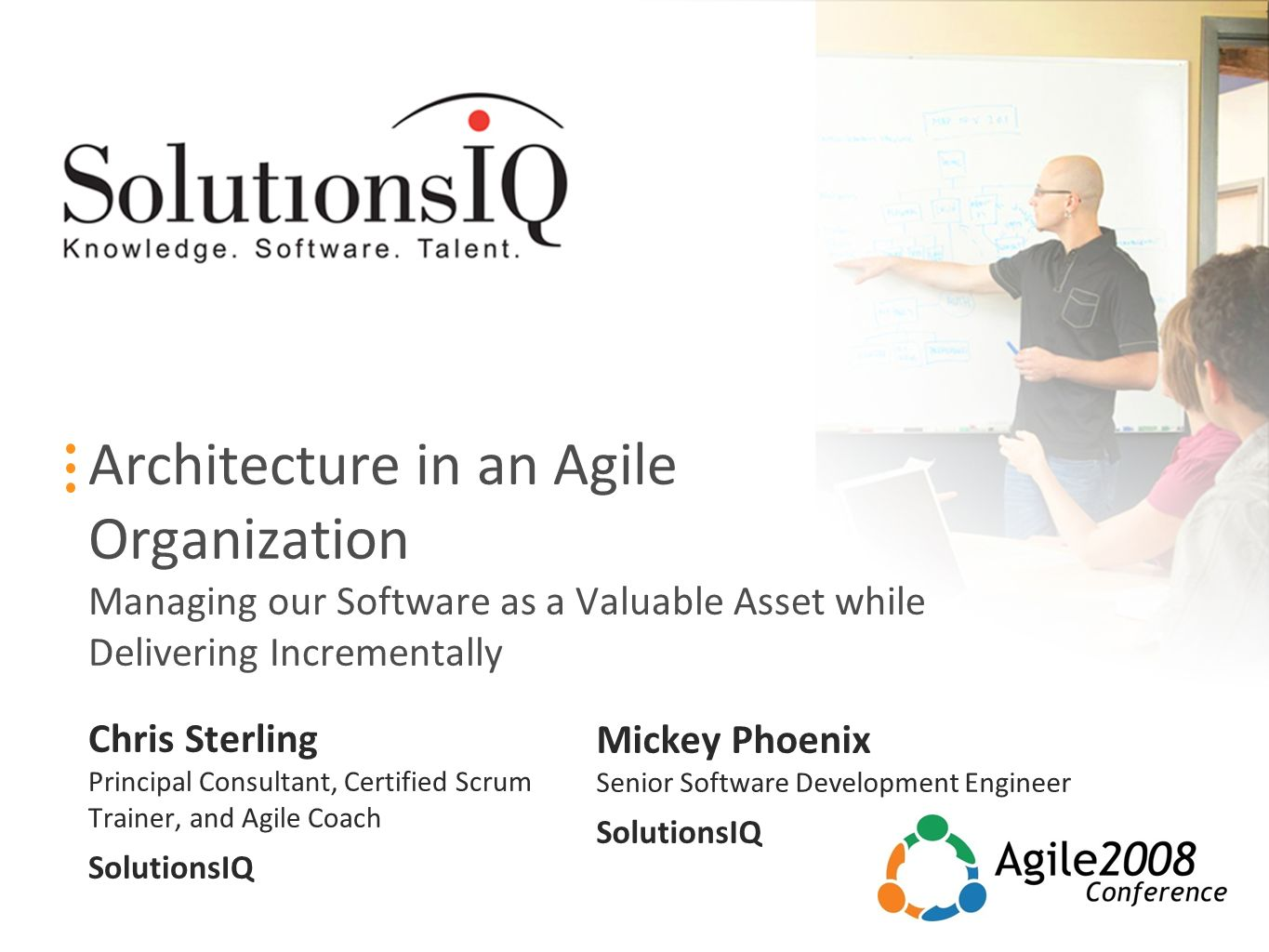 Architecture in an Agile Organization Managing our Software as a Valuable Asset while Delivering Incrementally Chris Sterling Principal Consultant, Certified Scrum Trainer, and Agile Coach SolutionsIQ Mickey Phoenix Senior Software Development Engineer SolutionsIQ