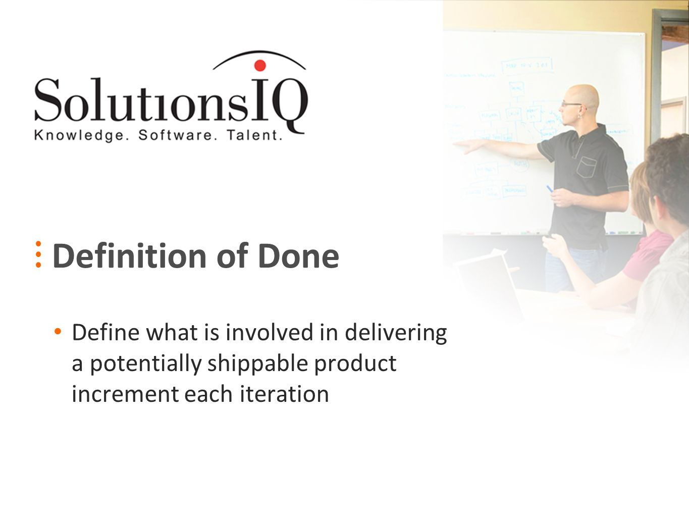 Definition of Done Define what is involved in delivering a potentially shippable product increment each iteration