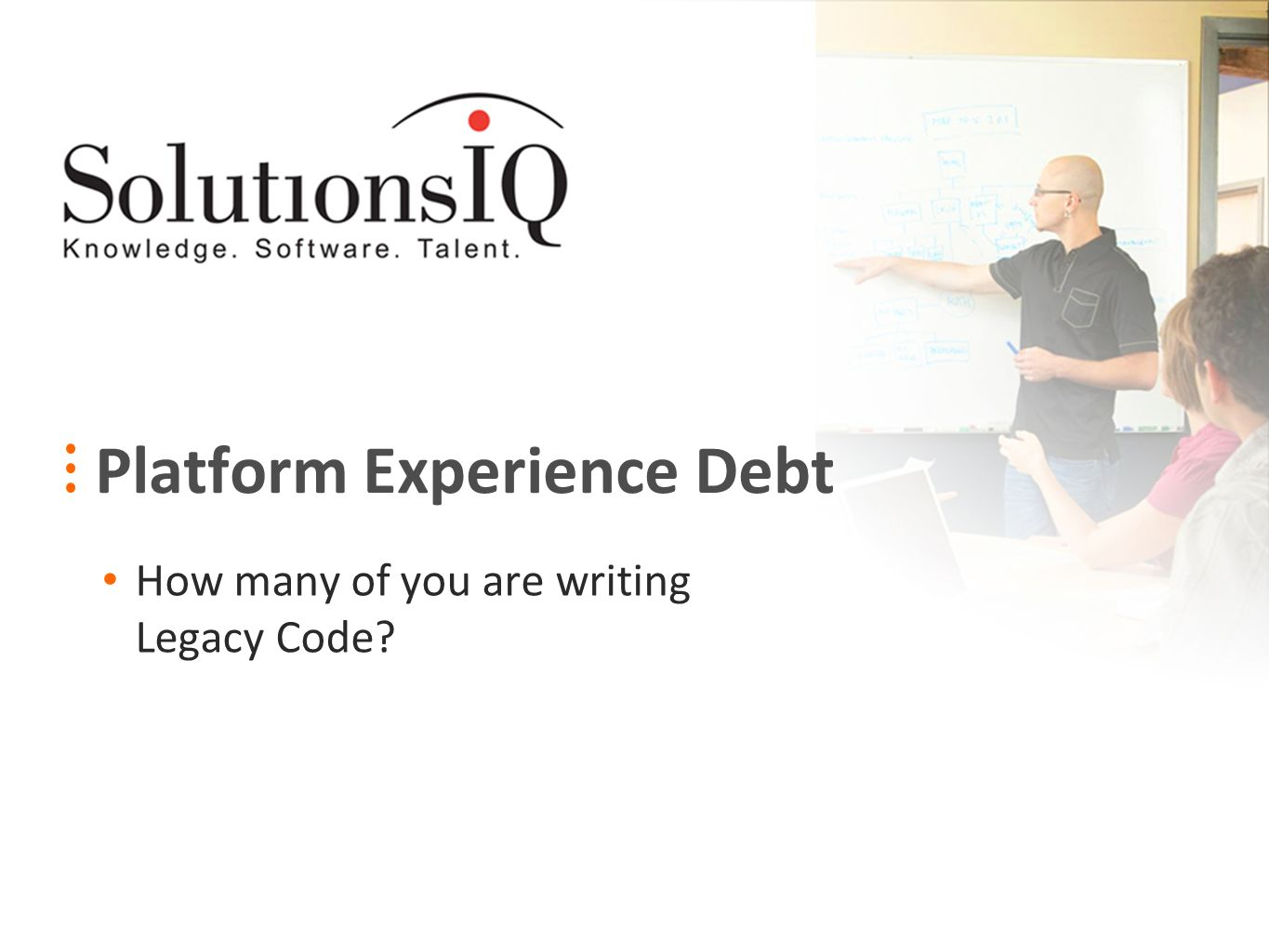 Platform Experience Debt How many of you are writing Legacy Code