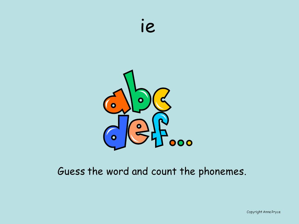 ie Copyright Anne Pryce Guess the word and count the phonemes.