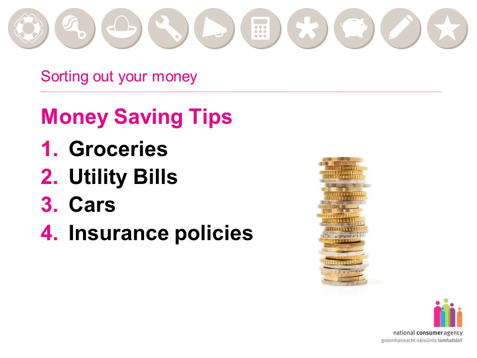 Sorting out your money Money Saving Tips 1.Groceries 2.Utility Bills 3.Cars 4.Insurance policies