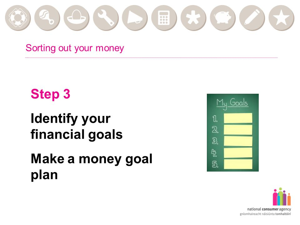 Sorting out your money Step 3 Identify your financial goals Make a money goal plan