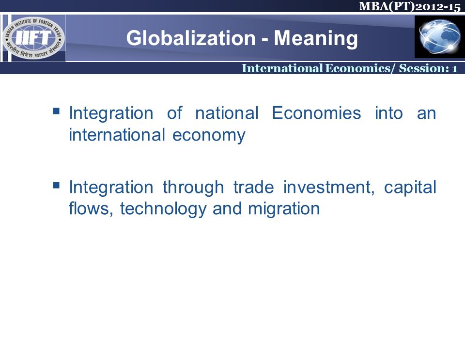 MBA(PT) International Economics/ Session: 1 Globalization - Meaning Integration of national Economies into an international economy Integration through trade investment, capital flows, technology and migration