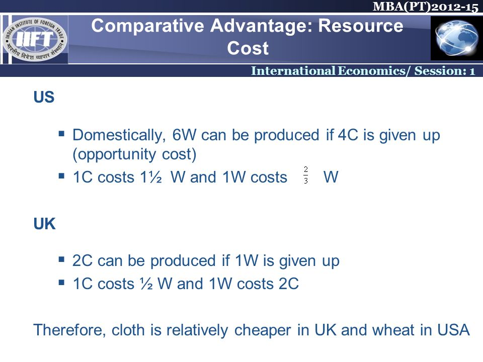 MBA(PT) International Economics/ Session: 1 Comparative Advantage: Resource Cost US Domestically, 6W can be produced if 4C is given up (opportunity cost) 1C costs 1½ W and 1W costs W UK 2C can be produced if 1W is given up 1C costs ½ W and 1W costs 2C Therefore, cloth is relatively cheaper in UK and wheat in USA
