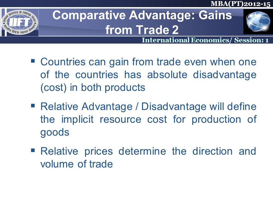MBA(PT) International Economics/ Session: 1 Comparative Advantage: Gains from Trade 2 Countries can gain from trade even when one of the countries has absolute disadvantage (cost) in both products Relative Advantage / Disadvantage will define the implicit resource cost for production of goods Relative prices determine the direction and volume of trade