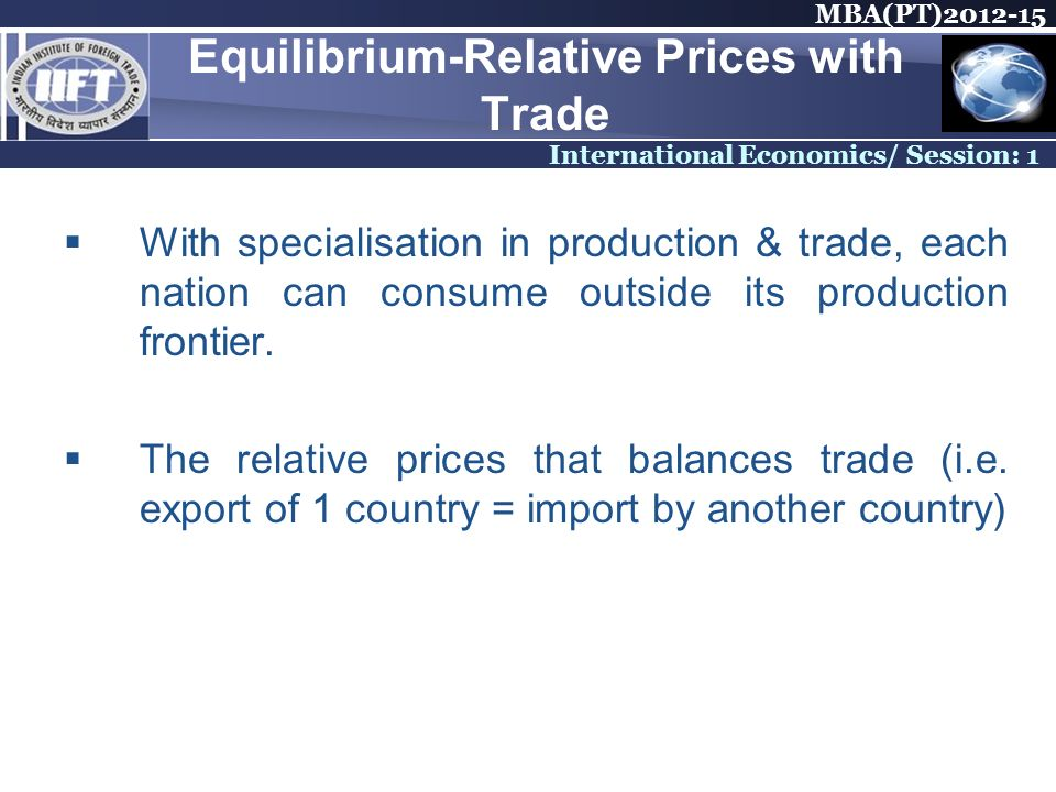 MBA(PT) International Economics/ Session: 1 Equilibrium-Relative Prices with Trade With specialisation in production & trade, each nation can consume outside its production frontier.