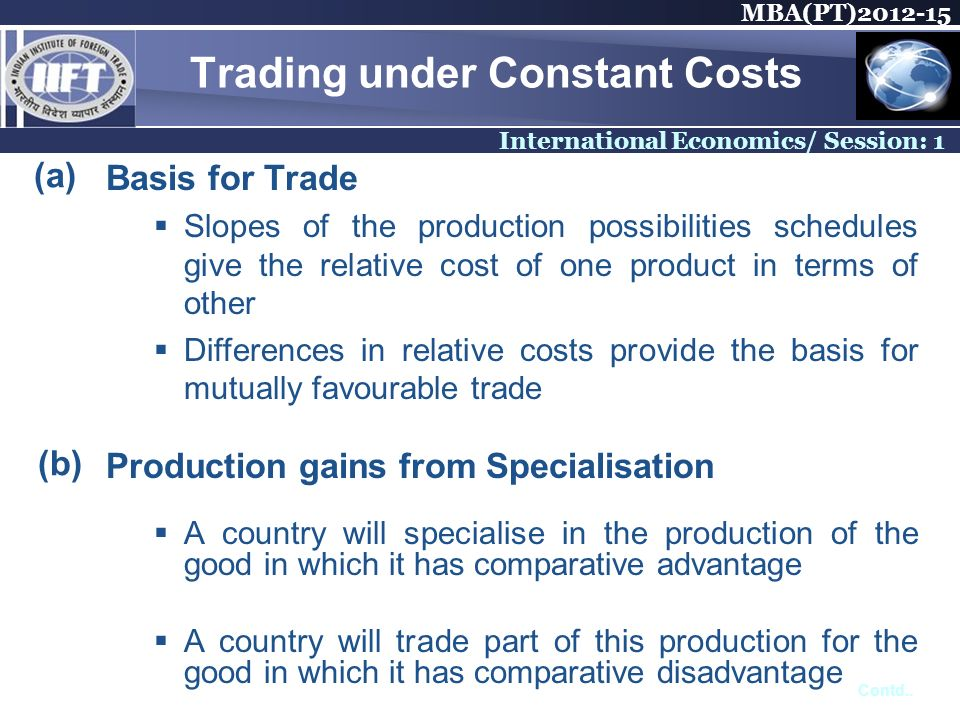 MBA(PT) International Economics/ Session: 1 Trading under Constant Costs Basis for Trade Slopes of the production possibilities schedules give the relative cost of one product in terms of other Differences in relative costs provide the basis for mutually favourable trade Production gains from Specialisation A country will specialise in the production of the good in which it has comparative advantage A country will trade part of this production for the good in which it has comparative disadvantage (a) (b) Contd..