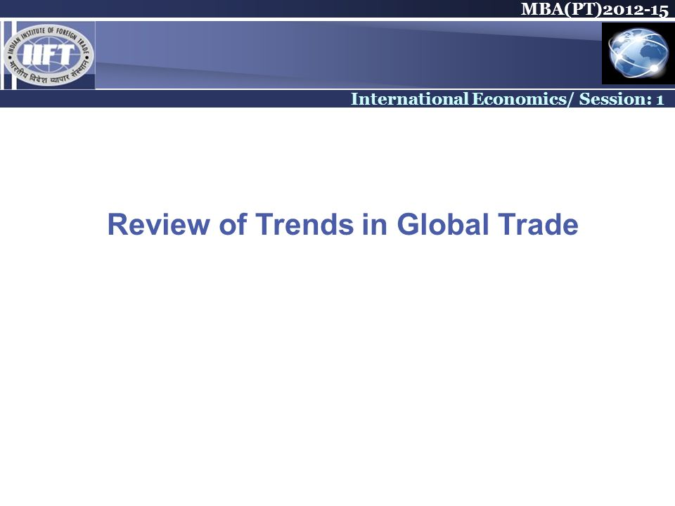 MBA(PT) International Economics/ Session: 1 Review of Trends in Global Trade