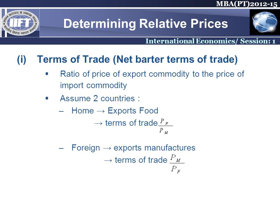 MBA(PT) International Economics/ Session: 1 Determining Relative Prices (i)Terms of Trade (Net barter terms of trade) Ratio of price of export commodity to the price of import commodity Assume 2 countries : –Home Exports Food terms of trade –Foreign exports manufactures terms of trade