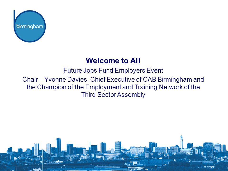 Welcome to All Future Jobs Fund Employers Event Chair – Yvonne Davies, Chief Executive of CAB Birmingham and the Champion of the Employment and Training Network of the Third Sector Assembly