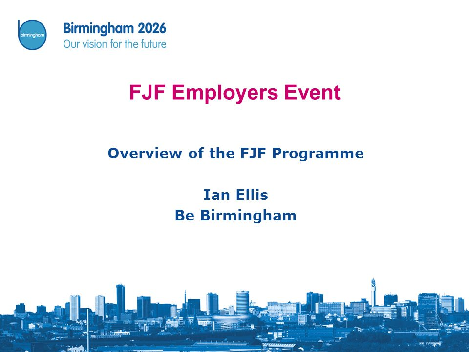 FJF Employers Event Overview of the FJF Programme Ian Ellis Be Birmingham