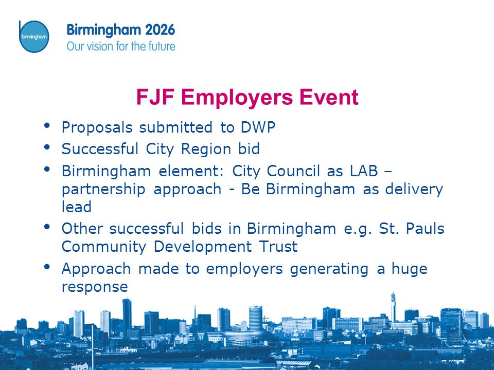FJF Employers Event Proposals submitted to DWP Successful City Region bid Birmingham element: City Council as LAB – partnership approach - Be Birmingham as delivery lead Other successful bids in Birmingham e.g.
