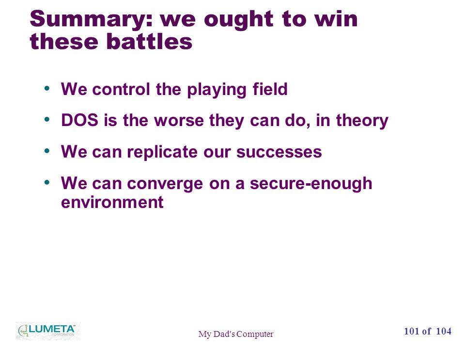 101 of 104 My Dad s Computer Summary: we ought to win these battles We control the playing field DOS is the worse they can do, in theory We can replicate our successes We can converge on a secure-enough environment