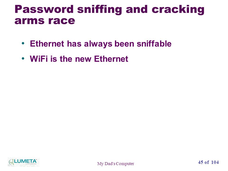 45 of 104 My Dad s Computer Password sniffing and cracking arms race Ethernet has always been sniffable WiFi is the new Ethernet