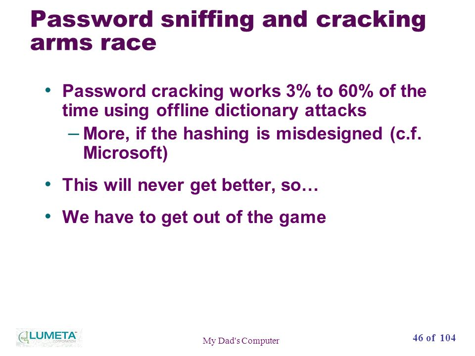 46 of 104 My Dad s Computer Password sniffing and cracking arms race Password cracking works 3% to 60% of the time using offline dictionary attacks – More, if the hashing is misdesigned (c.f.