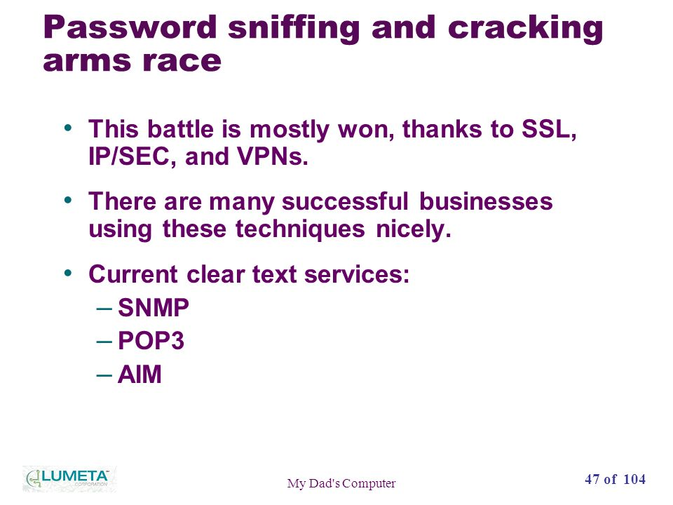 47 of 104 My Dad s Computer Password sniffing and cracking arms race This battle is mostly won, thanks to SSL, IP/SEC, and VPNs.