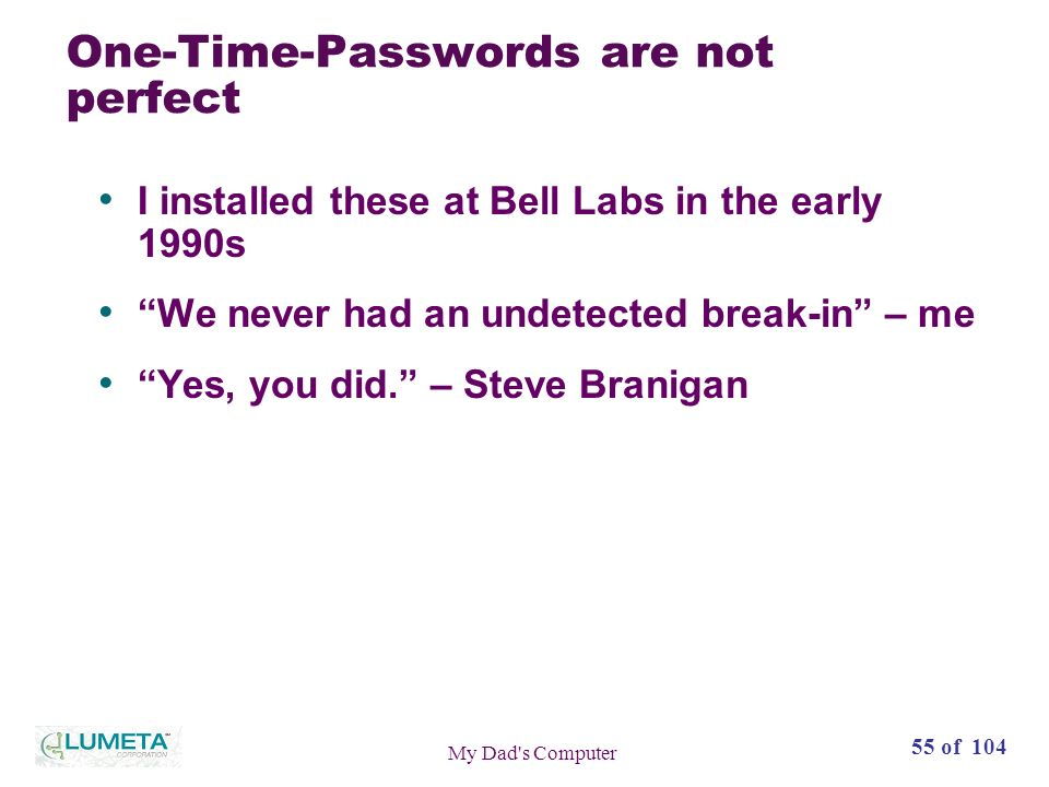55 of 104 My Dad s Computer One-Time-Passwords are not perfect I installed these at Bell Labs in the early 1990s We never had an undetected break-in – me Yes, you did.