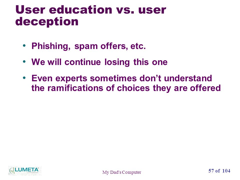 57 of 104 My Dad s Computer User education vs. user deception Phishing, spam offers, etc.
