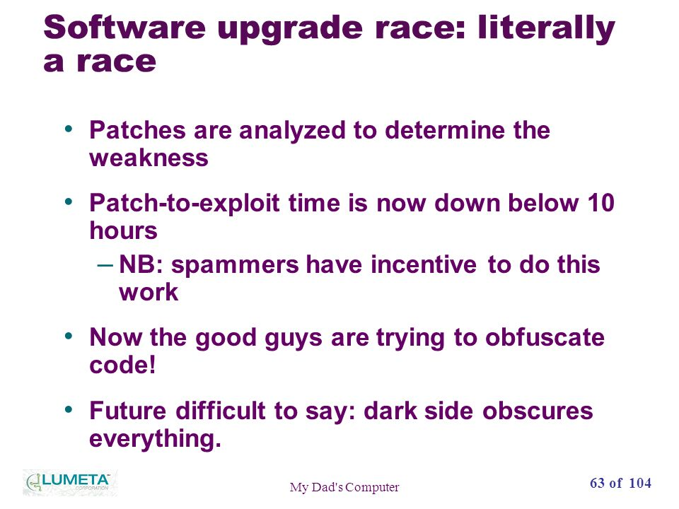 63 of 104 My Dad s Computer Software upgrade race: literally a race Patches are analyzed to determine the weakness Patch-to-exploit time is now down below 10 hours – NB: spammers have incentive to do this work Now the good guys are trying to obfuscate code.