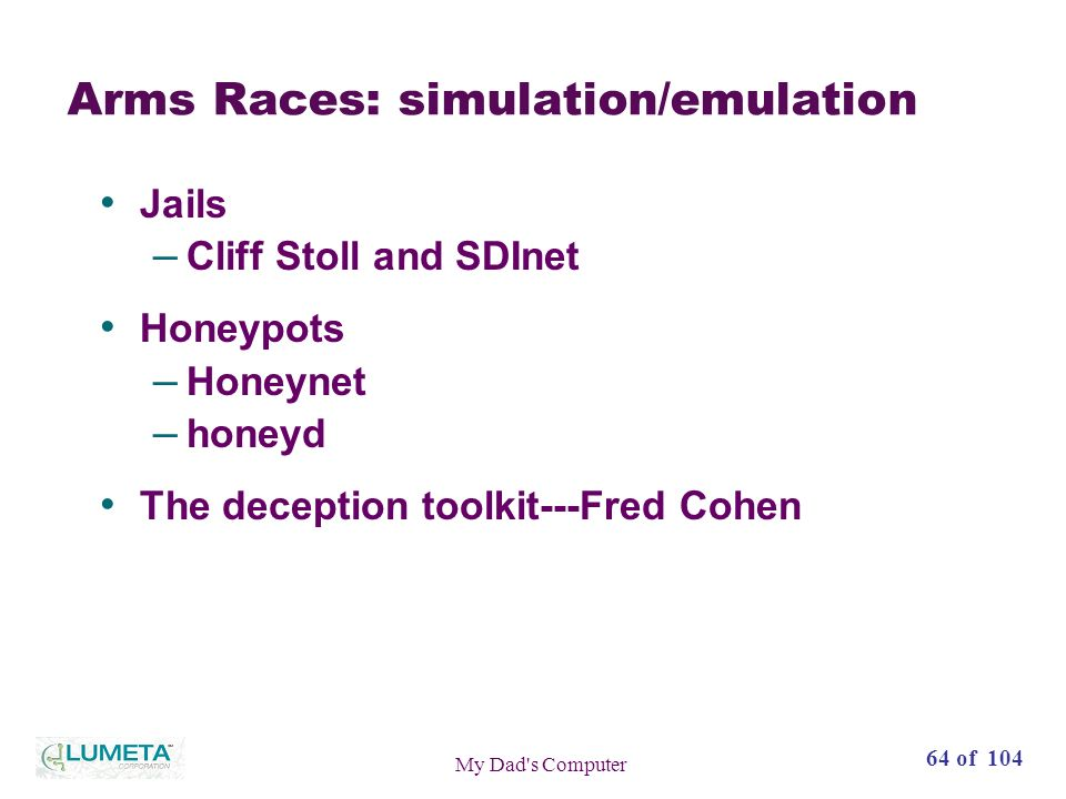64 of 104 My Dad s Computer Arms Races: simulation/emulation Jails – Cliff Stoll and SDInet Honeypots – Honeynet – honeyd The deception toolkit---Fred Cohen