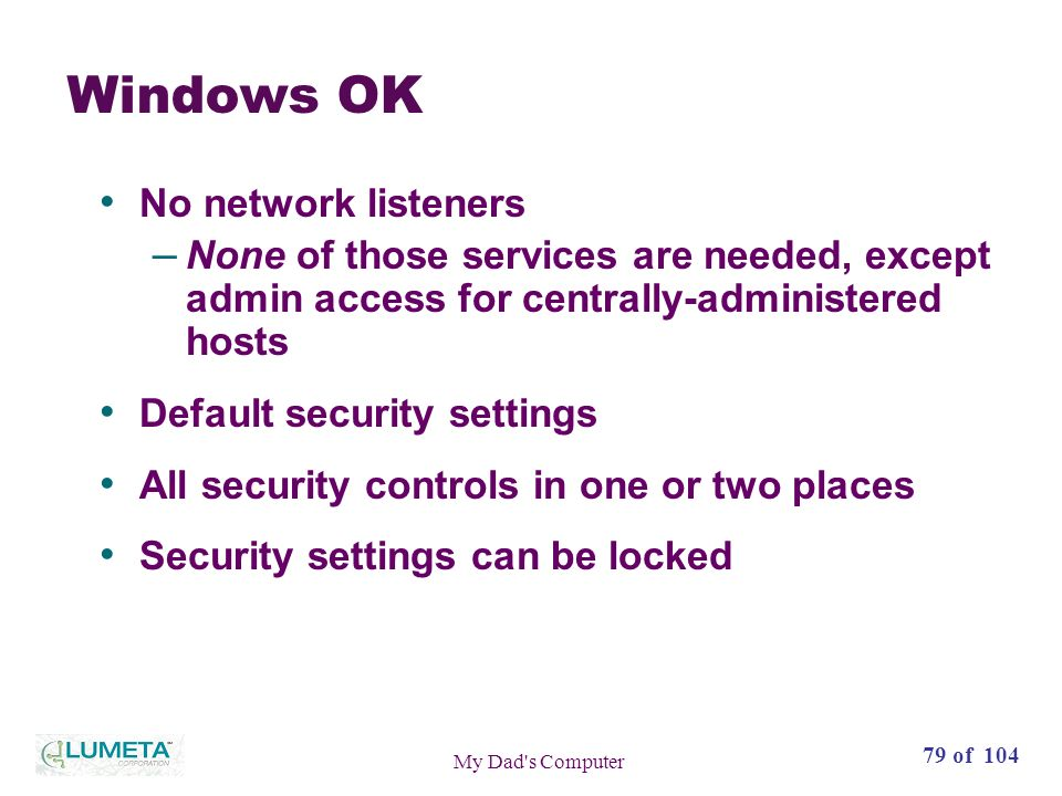 79 of 104 My Dad s Computer Windows OK No network listeners – None of those services are needed, except admin access for centrally-administered hosts Default security settings All security controls in one or two places Security settings can be locked