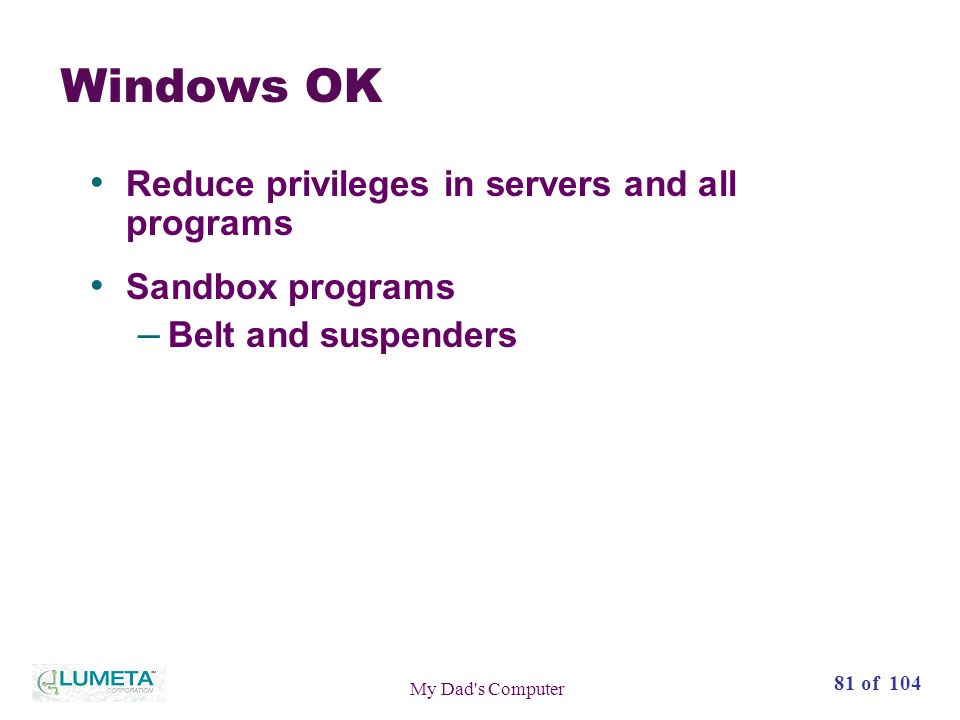 81 of 104 My Dad s Computer Windows OK Reduce privileges in servers and all programs Sandbox programs – Belt and suspenders