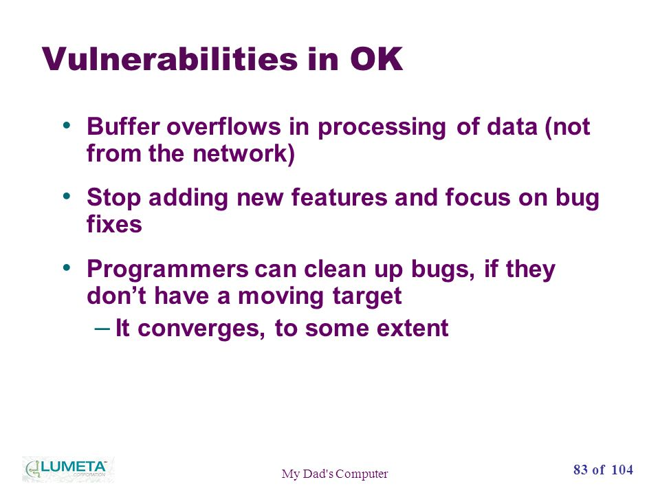 83 of 104 My Dad s Computer Vulnerabilities in OK Buffer overflows in processing of data (not from the network) Stop adding new features and focus on bug fixes Programmers can clean up bugs, if they dont have a moving target – It converges, to some extent