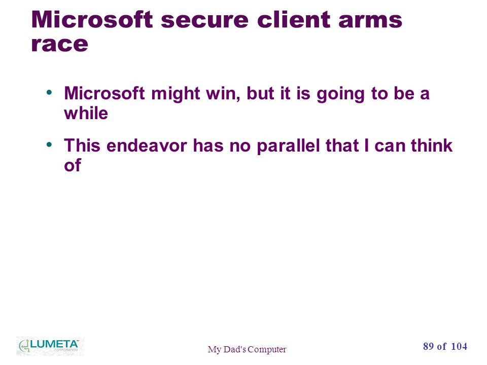 89 of 104 My Dad s Computer Microsoft secure client arms race Microsoft might win, but it is going to be a while This endeavor has no parallel that I can think of
