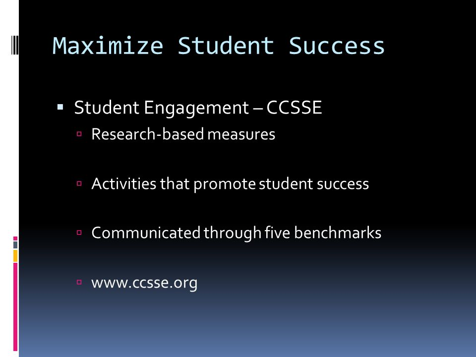 Student Engagement – CCSSE Research-based measures Activities that promote student success Communicated through five benchmarks