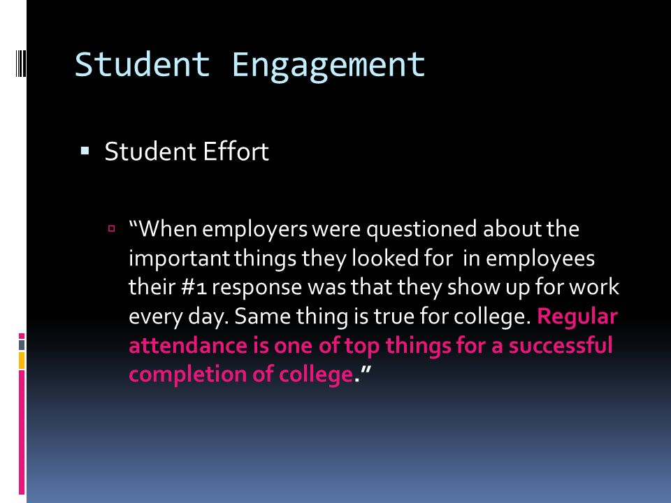 Student Engagement Student Effort When employers were questioned about the important things they looked for in employees their #1 response was that they show up for work every day.