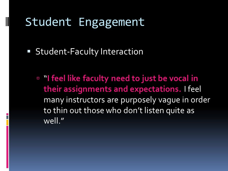 Student Engagement Student-Faculty Interaction I feel like faculty need to just be vocal in their assignments and expectations.