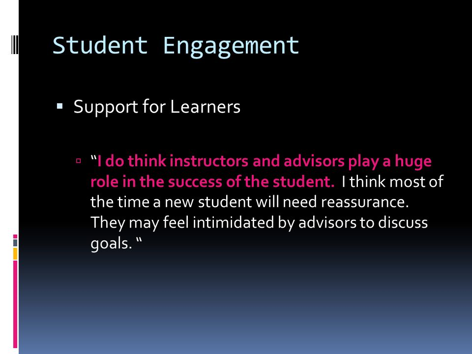 Student Engagement Support for Learners I do think instructors and advisors play a huge role in the success of the student.