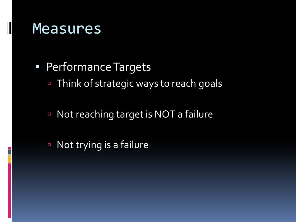 Measures Performance Targets Think of strategic ways to reach goals Not reaching target is NOT a failure Not trying is a failure