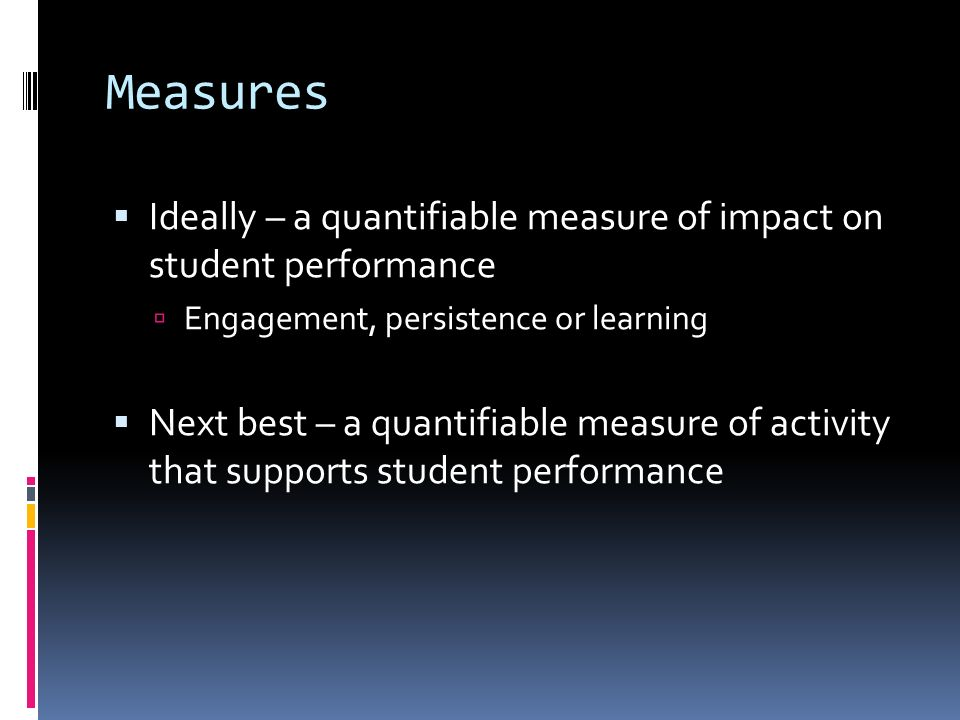 Measures Ideally – a quantifiable measure of impact on student performance Engagement, persistence or learning Next best – a quantifiable measure of activity that supports student performance