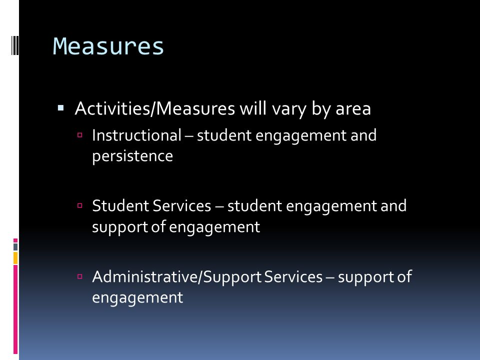 Measures Activities/Measures will vary by area Instructional – student engagement and persistence Student Services – student engagement and support of engagement Administrative/Support Services – support of engagement