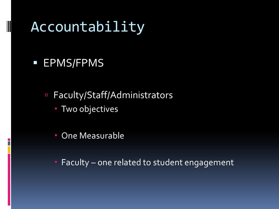Accountability EPMS/FPMS Faculty/Staff/Administrators Two objectives One Measurable Faculty – one related to student engagement