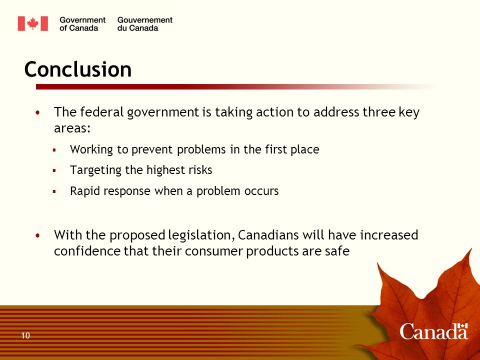 The federal government is taking action to address three key areas: Working to prevent problems in the first place Targeting the highest risks Rapid response when a problem occurs With the proposed legislation, Canadians will have increased confidence that their consumer products are safe Conclusion 10