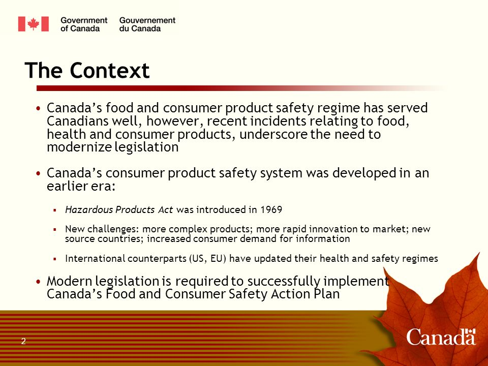 Canadas food and consumer product safety regime has served Canadians well, however, recent incidents relating to food, health and consumer products, underscore the need to modernize legislation Canadas consumer product safety system was developed in an earlier era: Hazardous Products Act was introduced in 1969 New challenges: more complex products; more rapid innovation to market; new source countries; increased consumer demand for information International counterparts (US, EU) have updated their health and safety regimes Modern legislation is required to successfully implement Canadas Food and Consumer Safety Action Plan The Context 2