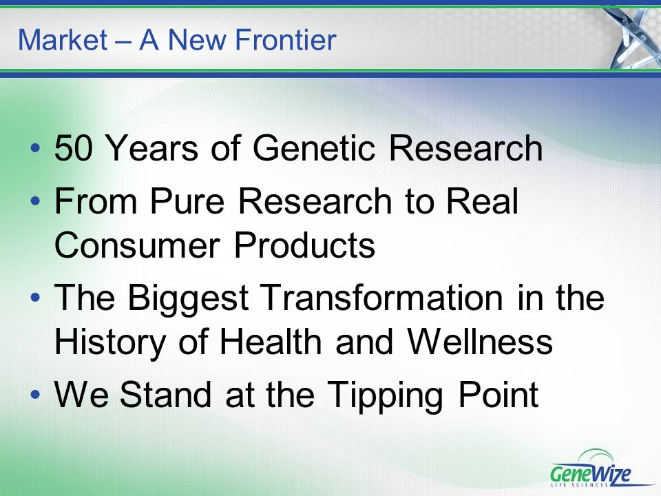 50 Years of Genetic Research From Pure Research to Real Consumer Products The Biggest Transformation in the History of Health and Wellness We Stand at the Tipping Point Market – A New Frontier