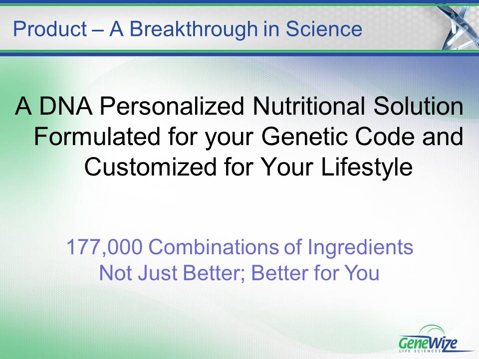 A DNA Personalized Nutritional Solution Formulated for your Genetic Code and Customized for Your Lifestyle Product – A Breakthrough in Science 177,000 Combinations of Ingredients Not Just Better; Better for You