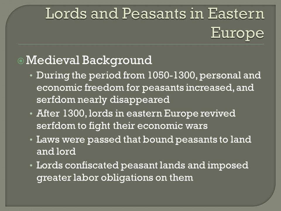 Medieval Background During the period from 1050-1300, personal and economic freedom for peasants increased, and serfdom nearly disappeared After 1300, lords in eastern Europe revived serfdom to fight their economic wars Laws were passed that bound peasants to land and lord Lords confiscated peasant lands and imposed greater labor obligations on them
