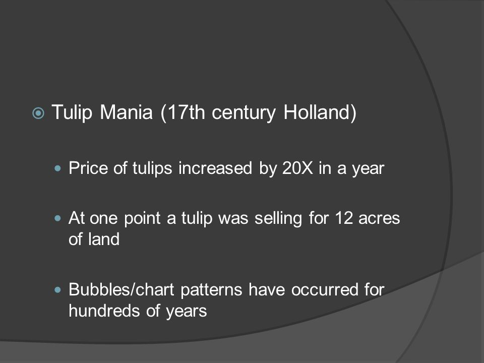 Tulip Mania (17th century Holland) Price of tulips increased by 20X in a year At one point a tulip was selling for 12 acres of land Bubbles/chart patterns have occurred for hundreds of years