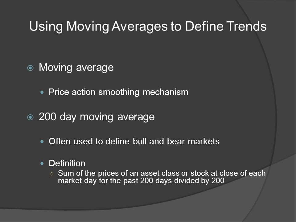 Using Moving Averages to Define Trends Moving average Price action smoothing mechanism 200 day moving average Often used to define bull and bear markets Definition Sum of the prices of an asset class or stock at close of each market day for the past 200 days divided by 200
