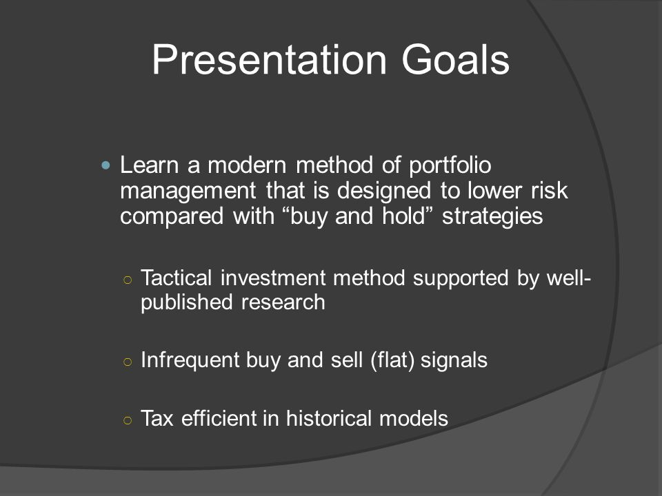 Presentation Goals Learn a modern method of portfolio management that is designed to lower risk compared with buy and hold strategies Tactical investment method supported by well- published research Infrequent buy and sell (flat) signals Tax efficient in historical models