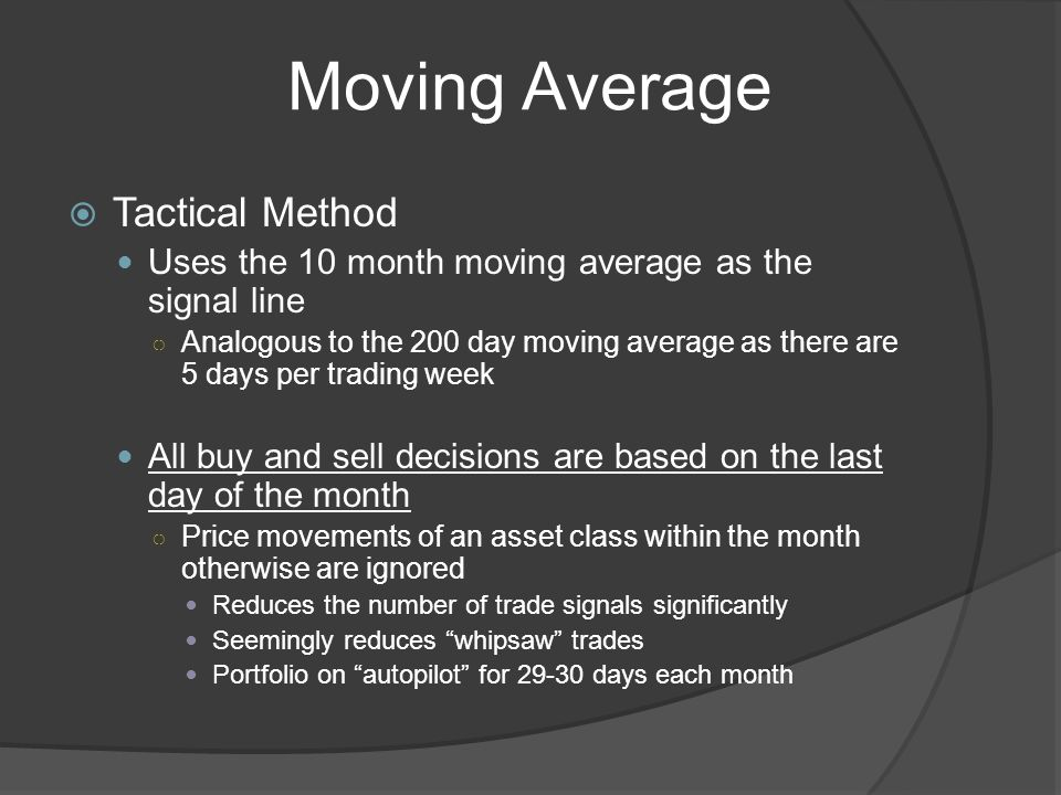 Moving Average Tactical Method Uses the 10 month moving average as the signal line Analogous to the 200 day moving average as there are 5 days per trading week All buy and sell decisions are based on the last day of the month Price movements of an asset class within the month otherwise are ignored Reduces the number of trade signals significantly Seemingly reduces whipsaw trades Portfolio on autopilot for days each month